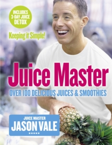 Juice Master Keeping It Simple : Over 100 Delicious Juices and Smoothies, Paperback Book