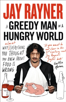 A Greedy Man in a Hungry World : Why (Almost) Everything You Thought You Knew About Food is Wrong, Paperback Book