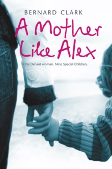 A Mother Like Alex : One Defiant Woman. Nine Special Children., Paperback Book