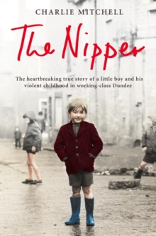 The Nipper : The Heartbreaking True Story of a Little Boy and His Violent Childhood in Working-Class Dundee, Paperback Book