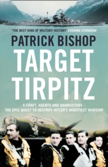 Target Tirpitz : X-Craft, Agents and Dambusters - the Epic Quest to Destroy Hitler's Mightiest Warship