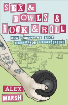 Sex & Bowls & Rock and Roll : How I Swapped My Rock Dreams for Village Greens, Paperback Book