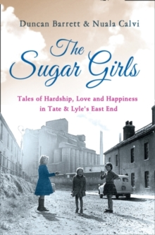 The Sugar Girls : Tales of Hardship, Love and Happiness in Tate & Lyle's East End, Paperback Book