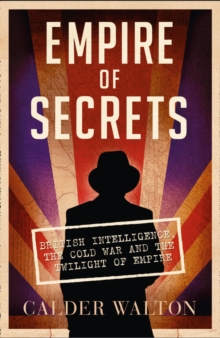 Empire of Secrets : British Intelligence, the Cold War and the Twilight of Empire, Paperback Book