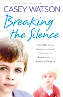 Breaking the Silence : Two Little Boys, Lost and Unloved. One Foster Carer Determined to Make a Difference., Paperback Book