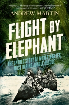 Flight By Elephant : The Untold Story of World War II's Most Daring Jungle Rescue, Paperback / softback Book