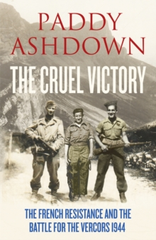 The Cruel Victory : The French Resistance, D-Day and the Battle for the Vercors 1944, Hardback Book