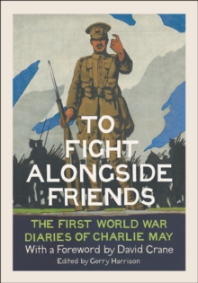 To Fight Alongside Friends : The First World War Diaries of Charlie May, Hardback Book