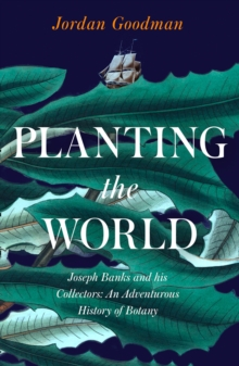 Planting the World : Joseph Banks and His Collectors: an Adventurous History of Botany, Hardback Book