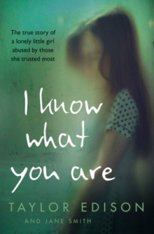 I Know What You Are : The True Story of a Lonely Little Girl Abused by Those She Trusted Most, Paperback / softback Book