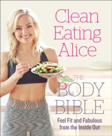 Clean Eating Alice the Body Bible : Feel Fit and Fabulous from the Inside Out, Paperback Book