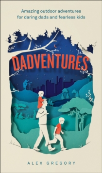 DadVentures : Amazing Outdoor Adventures for Daring Dads and Fearless Kids, Hardback Book