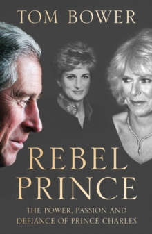 Rebel Prince : The Power, Passion and Defiance of Prince Charles - the Explosive Biography, as Seen in the Daily Mail, Hardback Book