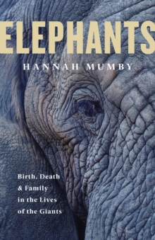 Elephants : Birth, Death and Family in the Lives of the Giants, Hardback Book