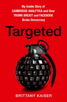 Targeted : My Inside Story of Cambridge Analytica and How Trump, Brexit and Facebook Broke Democracy, Hardback Book