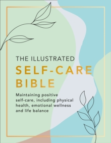 The Illustrated Self-Care Bible : Maintaining Positive Self-Care, Including Physical Wellness, Emotional Wellness, and Life-Balance