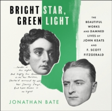 Bright Star, Green Light : The Beautiful and Damned Lives of John Keats and F. Scott Fitzgerald