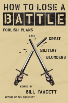 How to Lose a Battle : Foolish Plans and Great Military Blunders
