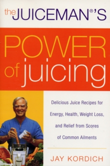 The Juiceman's Power of Juicing : Delicious Juice Recipes for Energy, Health, Weight Loss, and Relief from Scores of Common Ailments, Paperback / softback Book