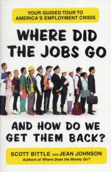 Where Did the Jobs Go--and How Do We Get Them Back? : Your Guided Tour to America's Employment Crisis