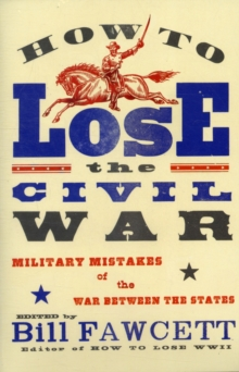 How to Lose the Civil War : Military Mistakes of the War Between the States, Paperback / softback Book