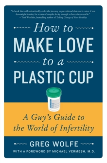 How to Make Love to a Plastic Cup : A Guy's Guide to the World of Infertility, Paperback / softback Book