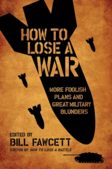 How to Lose a War : More Foolish Plans and Great Military Blunders