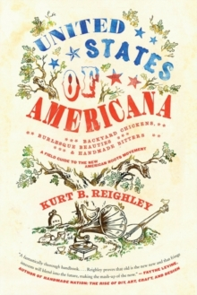 United States of Americana : Backyard Chickens, Burlesque Beauties, and Handmade Bitters: A Field Guide to the New American Roots Movement, Paperback / softback Book