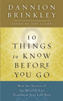 Ten Things to Know Before You Go : How the Secrets of the Afterlife Can Transform Your Life Now, Hardback Book