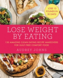 Lose Weight by Eating : 130 Amazing Clean-Eating Makeovers for Guilt-Free Comfort Food