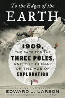To the Edges of the Earth : 1909, the Race for the Three Poles, and the Climax of the Age of Exploration, Hardback Book