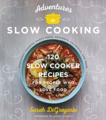 Adventures in Slow Cooking : 120 Slow-Cooker Recipes for People Who Love Food