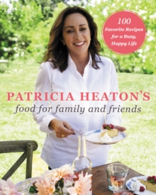 Patricia Heaton's Food for Family and Friends : 100 Favorite Recipes for a Busy, Happy Life