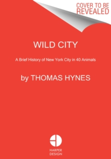 Wild City : A Brief History of New York City in 40 Animals, Hardback Book
