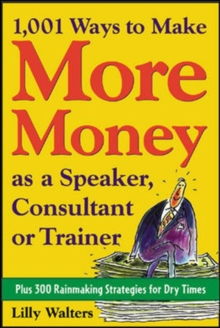 1,001 Ways to Make More Money as a Speaker, Consultant or Trainer: Plus 300 Rainmaking Strategies for Dry Times, Paperback / softback Book