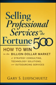 Selling Professional Services to the Fortune 500: How to Win in the Billion-Dollar Market of Strategy Consulting, Technology Solutions, and Outsourcing Services, Hardback Book