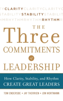 Three Commitments of Leadership: How Clarity, Stability, and Rhythm Create Great Leaders, Hardback Book