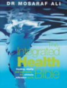 The Integrated Health Bible : Healing, Vitality and Well-Being The Ultimate Reference Guide, Paperback Book