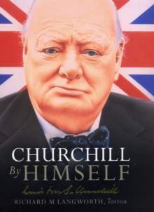 Churchill by Himself : The Life, Times and Opinions of Winston Churchill in his own Words, Hardback Book