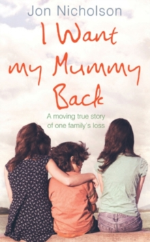 I Want My Mummy Back : A Moving True Story of One Family's Loss, Hardback Book
