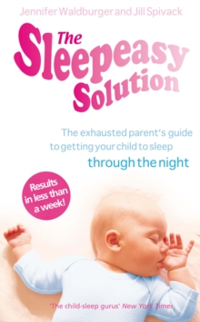The Sleepeasy Solution : The Exhausted Parent's Guide to Getting Your Child to Sleep - from Birth to 5, Paperback Book