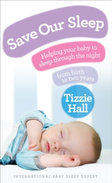 Save Our Sleep : Helping Your Baby to Sleep Through the Night, from Birth to Two Years, Paperback Book