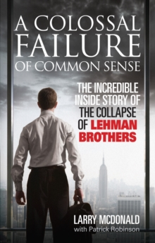 A Colossal Failure of Common Sense : The Incredible Inside Story of the Collapse of Lehman Brothers, Paperback Book