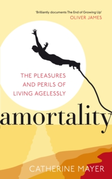 Amortality : The Pleasures and Perils of Living Agelessly, Paperback Book