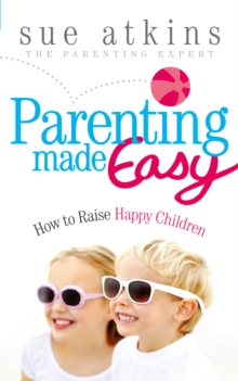 Parenting Made Easy : How to Raise Happy Children, Paperback / softback Book