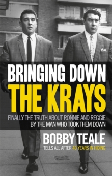 Bringing Down The Krays : Finally the truth about Ronnie and Reggie by the man who took them down, Hardback Book