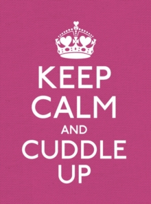 Keep Calm and Cuddle Up : Good Advice for Those in Love, Hardback Book