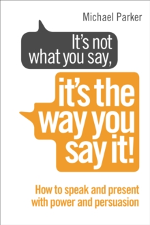 It's Not What You Say, It's The Way You Say It! : How to sell yourself when it really matters, Paperback Book