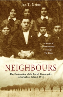 Neighbours : The Destruction of the Jewish Community in Jedwabne, Poland, Paperback Book