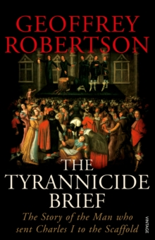 The Tyrannicide Brief : The Story of the Man who sent Charles I to the Scaffold, Paperback Book